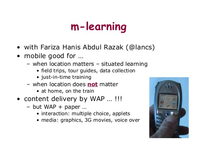 m-learning • with Fariza Hanis Abdul Razak (@lancs) • mobile good for … – when location matters – situated learning • fiel...