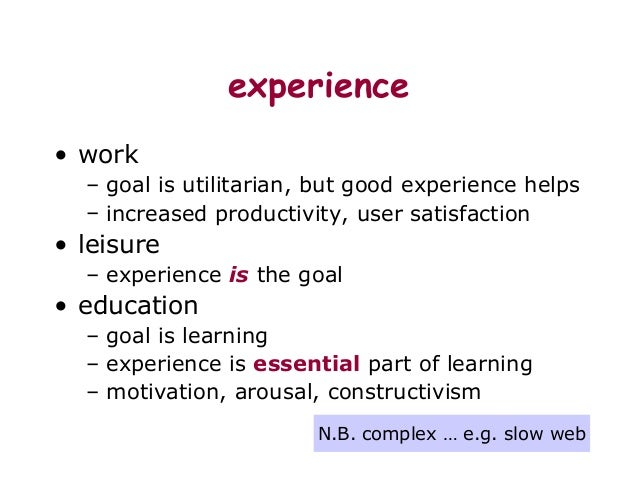 experience • work – goal is utilitarian, but good experience helps – increased productivity, user satisfaction • leisure –...