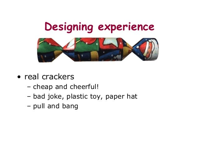 Designing experience • real crackers – cheap and cheerful! – bad joke, plastic toy, paper hat – pull and bang