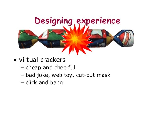 Designing experience • virtual crackers – cheap and cheerful – bad joke, web toy, cut-out mask – click and bang