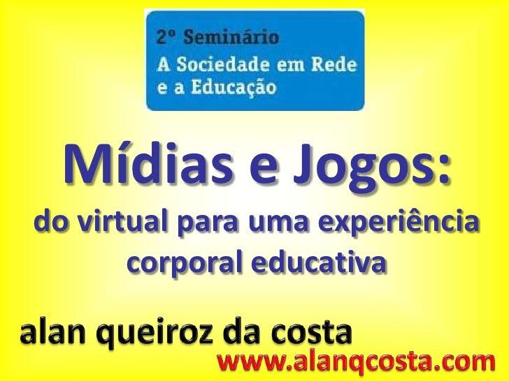 Mídias e Jogos:<br />do virtual para uma experiência corporal educativa<br />alanqueiroz da costa<br />www.alanqcosta.com<...