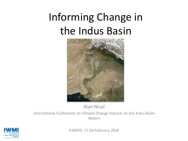 Informing Change in the Indus Basin Alan Nicol International Conference on Climate Change Impacts on the Indus Basin Water...