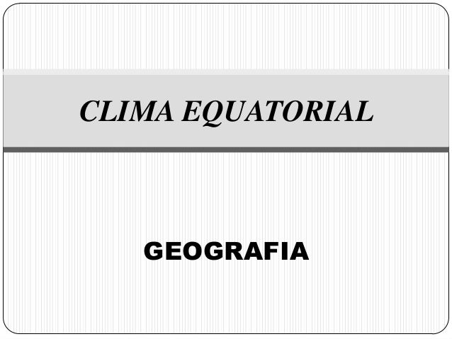 CLIMA EQUATORIAL   GEOGRAFIA
