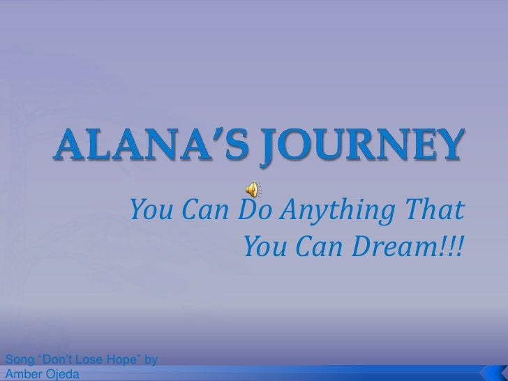 "ALANA'S JOURNEY<br />You Can Do Anything That You Can Dream!!!<br />Song ""Don't Lose Hope"" by Amber Ojeda<br />"