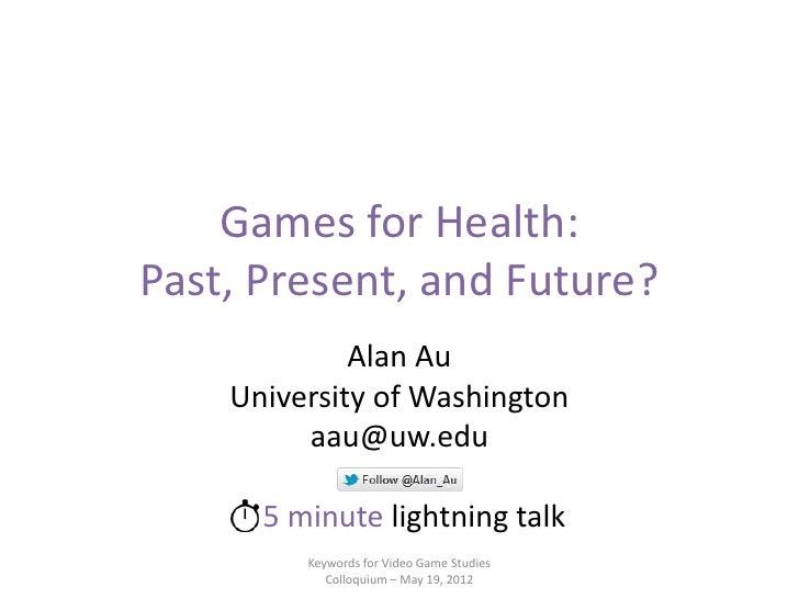 Games for Health:Past, Present, and Future?             Alan Au    University of Washington         aau@uw.edu      5 minu...