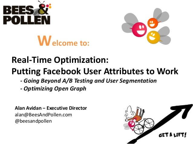 Welcome to:Real-Time Optimization:Putting Facebook User Attributes to Work  - Going Beyond A/B Testing and User Segmentati...