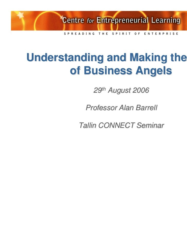 Understanding and Making the Most       of Business Angels            29th August 2006          Professor Alan Barrell    ...
