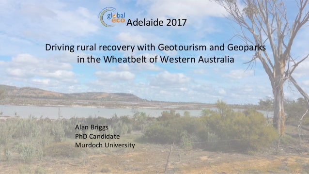 Adelaide 2017 Driving rural recovery with Geotourism and Geoparks in the Wheatbelt of Western Australia Alan Briggs PhD Ca...