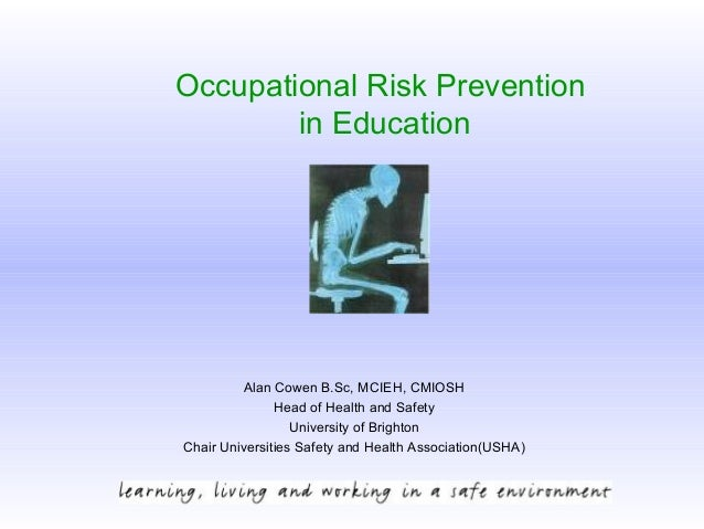 Occupational Risk Prevention in Education Alan Cowen B.Sc, MCIEH, CMIOSH Head of Health and Safety University of Brighton ...