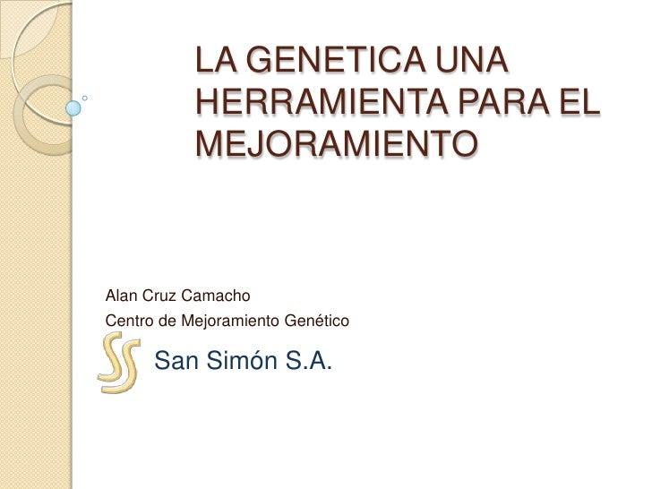 LA GENETICA UNA HERRAMIENTA PARA EL MEJORAMIENTO<br />Alan Cruz Camacho<br />Centro de Mejoramiento Genético<br />San Simó...