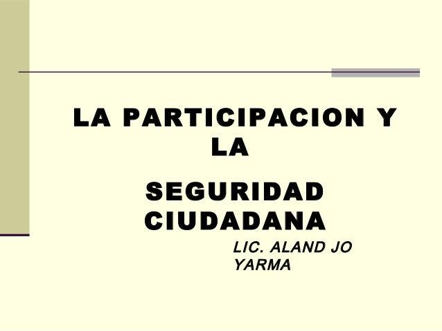 LA PARTICIPACION Y LA SEGURIDAD CIUDADANA LIC. ALAND JO YARMA