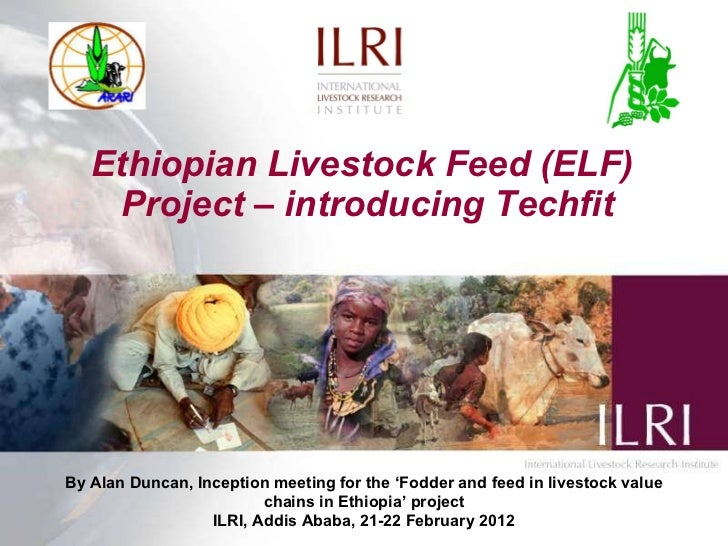Ethiopian Livestock Feed (ELF)  Project – introducing Techfit By Alan Duncan, Inception meeting for the  ' Fodder and feed...