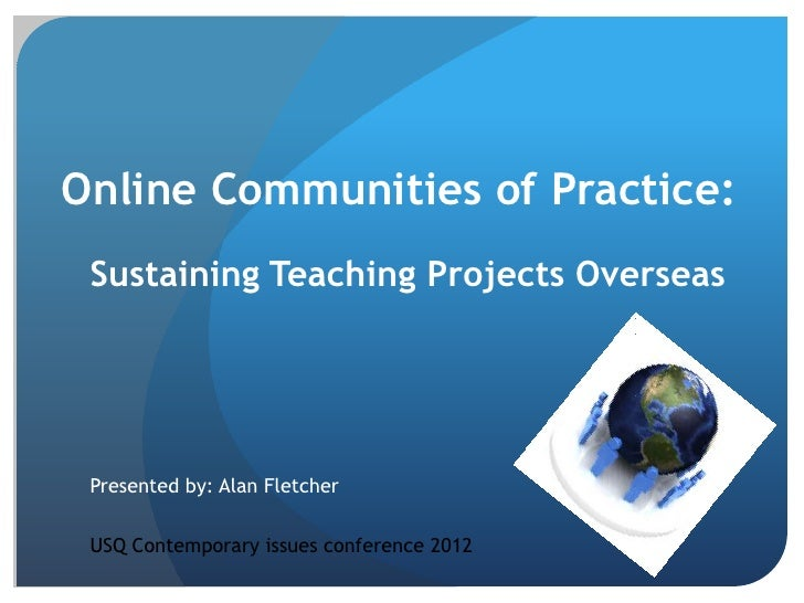 Online Communities of Practice: Sustaining Teaching Projects Overseas Presented by: Alan Fletcher USQ Contemporary issues ...