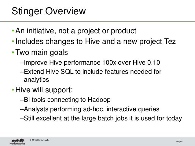 Stinger Overview Page 1 •An initiative, not a project or product •Includes changes to Hive and a new project Tez •Two main...