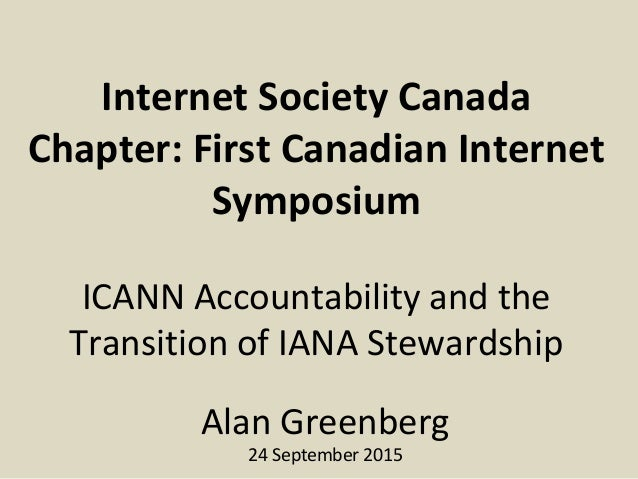 Internet Society Canada Chapter: First Canadian Internet Symposium ICANN Accountability and the Transition of IANA Steward...