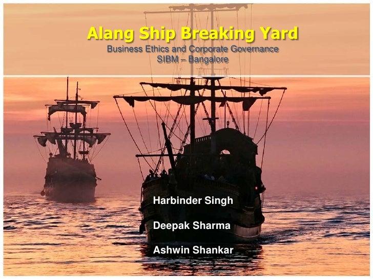 Alang Ship Breaking Yard  Business Ethics and Corporate Governance              SIBM – Bangalore            Harbinder Sing...