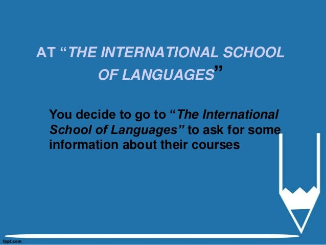 """AT """"THE INTERNATIONAL SCHOOL OF LANGUAGES"""" You decide to go to """"The International School of Languages"""" to ask for some inf..."""