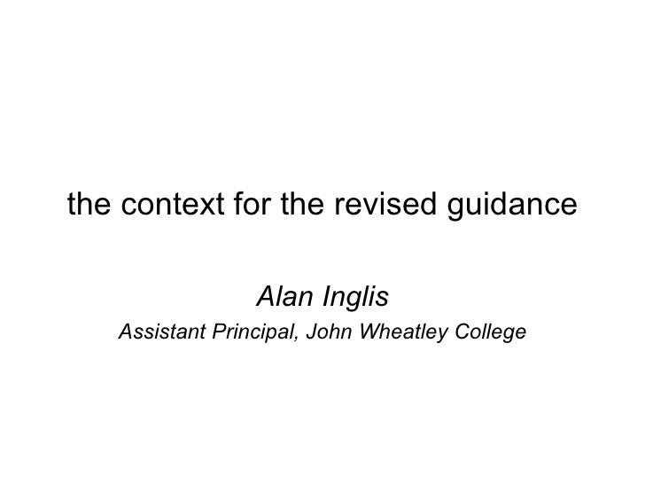 the context for the revised guidance Alan Inglis Assistant Principal, John Wheatley College
