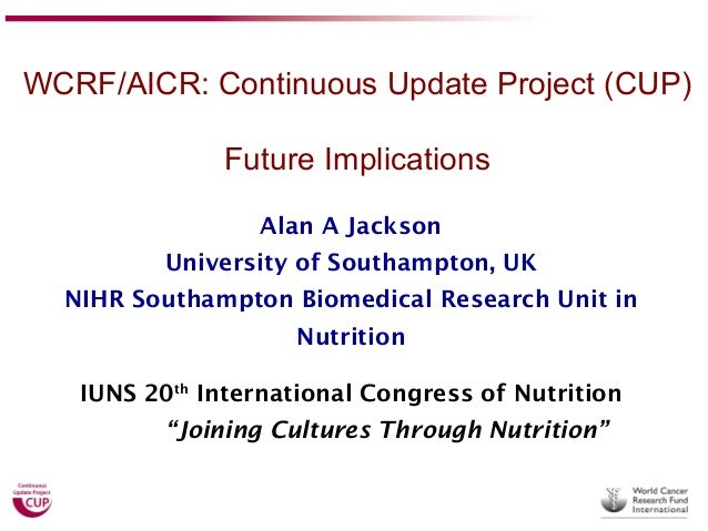 WCRF/AICR: Continuous Update Project (CUP) Future Implications Alan A Jackson University of Southampton, UK NIHR Southampt...