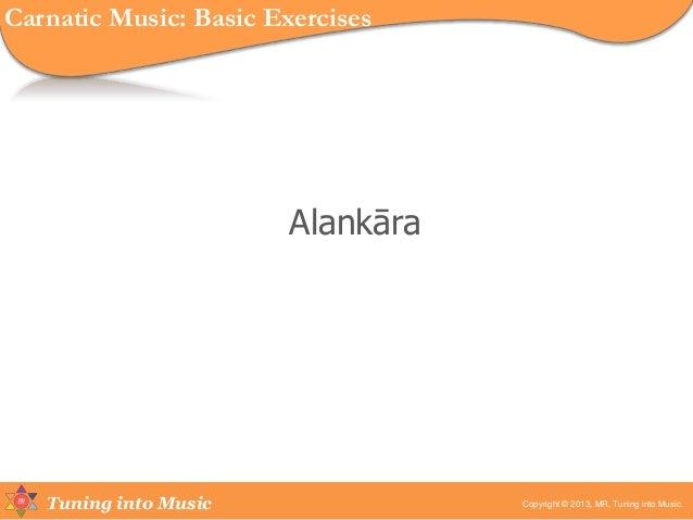 Tuning into Music Alankāra Copyright © 2013, MR, Tuning into Music. Carnatic Music: Basic Exercises