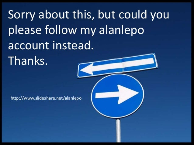 Sorry about this, but could you please follow my alanlepo account instead. Thanks. http://www.slideshare.net/alanlepo