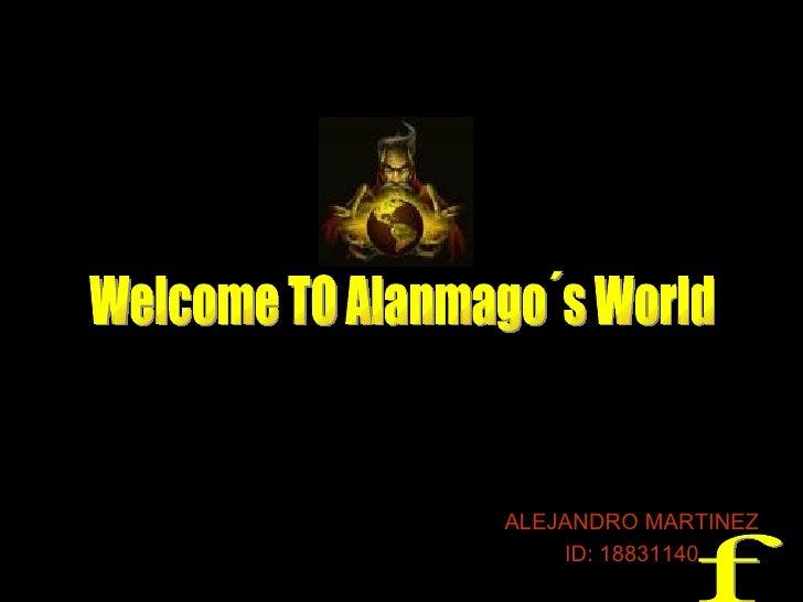 ALEJANDRO MARTINEZ ID: 18831140 Welcome TO Alanmago´s World f