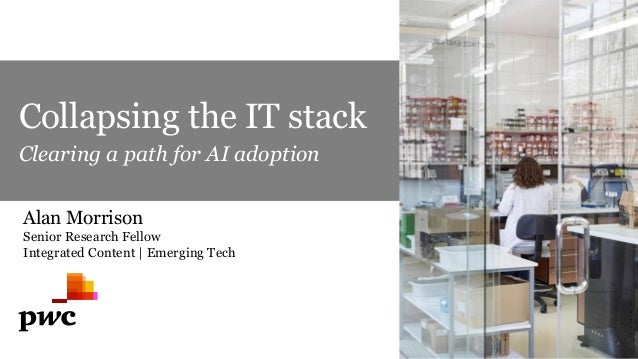 Collapsing the IT stack Clearing a path for AI adoption Alan Morrison Senior Research Fellow Integrated Content | Emerging...