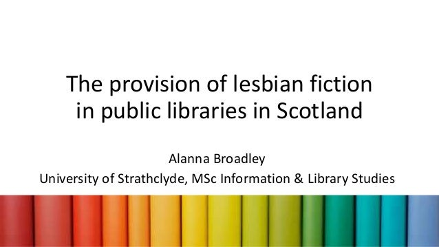 The provision of lesbian fiction in public libraries in Scotland Alanna Broadley University of Strathclyde, MSc Informatio...