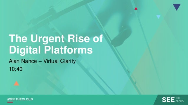 #SEETHECLOUD The Urgent Rise of Digital Platforms Alan Nance – Virtual Clarity 10:40