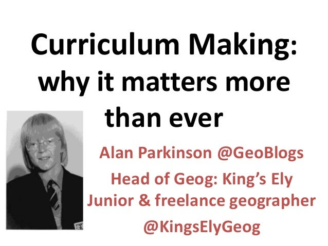 Curriculum Making: why it matters more than ever Alan Parkinson @GeoBlogs Head of Geog: King's Ely Junior & freelance geog...