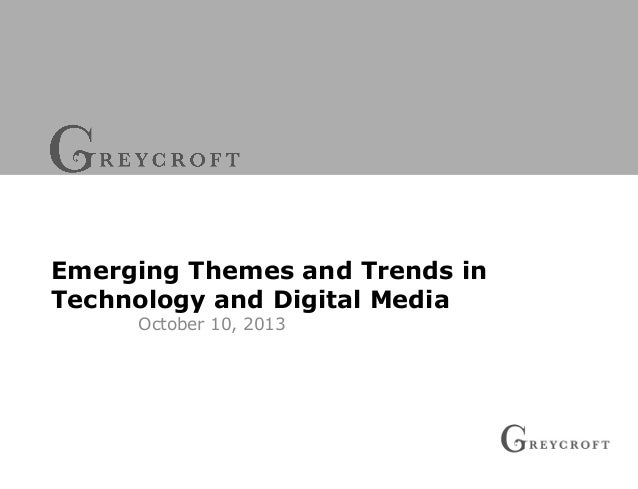 Emerging Themes and Trends in Technology and Digital Media October 10, 2013