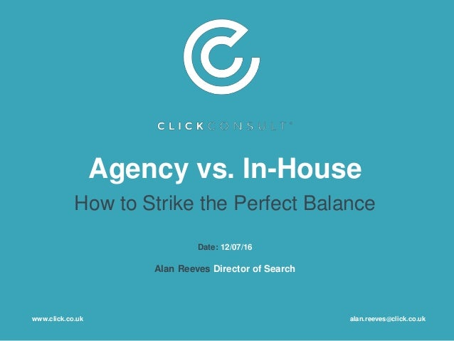 Agency vs. In-House How to Strike the Perfect Balance Date: 12/07/16 Alan Reeves Director of Search www.click.co.uk alan.r...