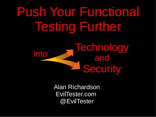 Push Your Functional Testing Further Alan Richardson EvilTester.com @EvilTester Technology and Security into