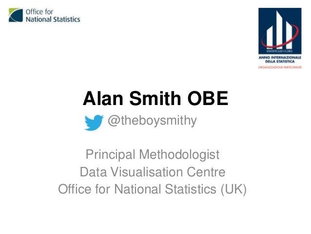 Alan Smith OBE @theboysmithy Principal Methodologist Data Visualisation Centre Office for National Statistics (UK)