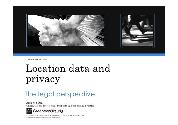 September 23, 2009     Location data and privacy The legal perspective Alan N. Sutin Chair, Global Intellectual Property &...