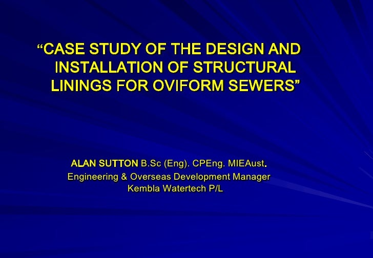 """""""CASE STUDY OF THE DESIGN AND  INSTALLATION OF STRUCTURAL  LININGS FOR OVIFORM SEWERS""""        ALAN SUTTON B.Sc (Eng). CPEn..."""