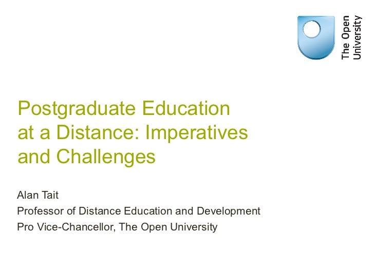 Postgraduate Educationat a Distance: Imperativesand ChallengesAlan TaitProfessor of Distance Education and DevelopmentPro ...