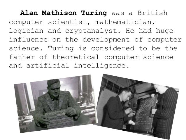Alan Mathison Turing was a British computer scientist, mathematician, logician and cryptanalyst. He had huge influence on ...