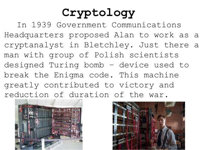Cryptology In 1939 Government Communications Headquarters proposed Alan to work as a cryptanalyst in Bletchley. Just there...