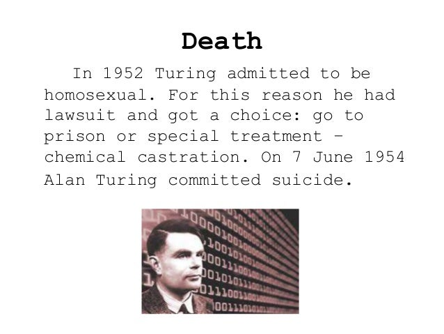 Death In 1952 Turing admitted to be homosexual. For this reason he had lawsuit and got a choice: go to prison or special t...