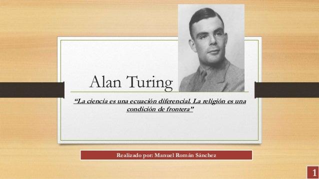 """Alan Turing """"La ciencia es una ecuación diferencial. La religión es una condición de frontera"""" 1 Realizado por: Manuel Rom..."""