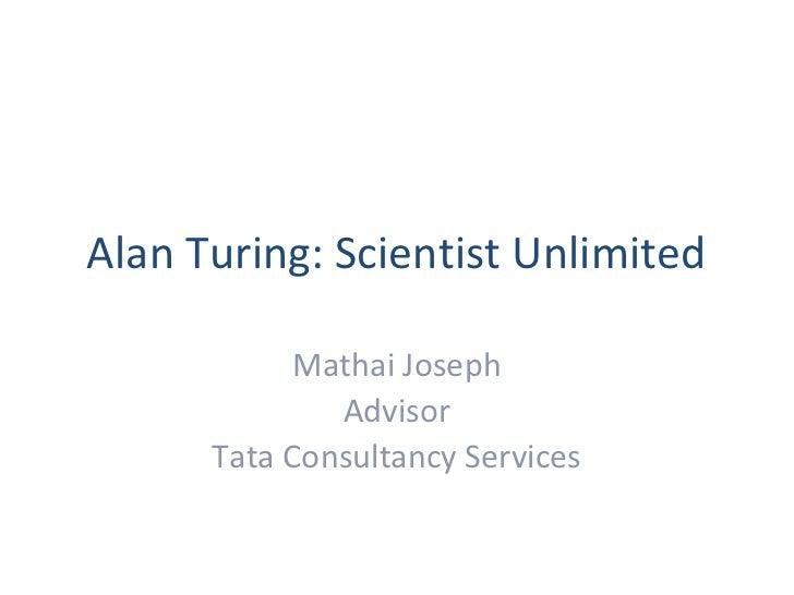 Alan Turing: Scientist Unlimited            Mathai Joseph              Advisor      Tata Consultancy Services
