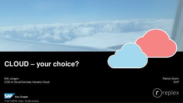 Erik Lüngen COO & Cloud Services Industry Cloud CLOUD – your choice? Patrick Gruhn SVP © 2017 SAP SE / replex - All rights...