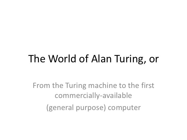 The World of Alan Turing, orFrom the Turing machine to the first      commercially-available   (general purpose) computer