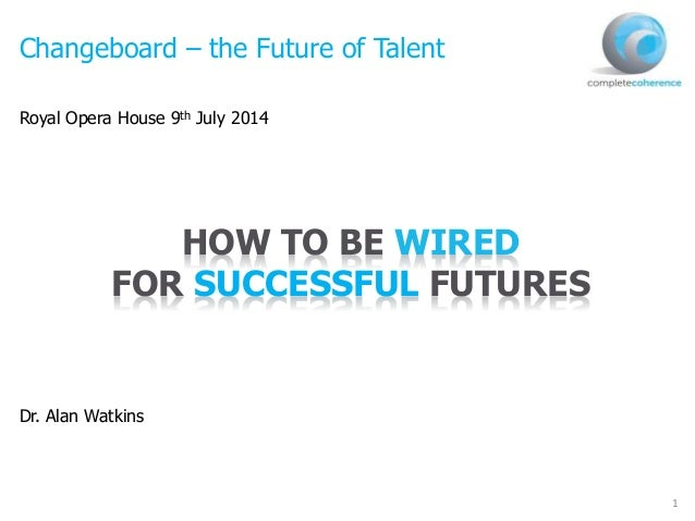 1 Changeboard – the Future of Talent Royal Opera House 9th July 2014 Dr. Alan Watkins HOW TO BE WIRED FOR SUCCESSFUL FUTUR...