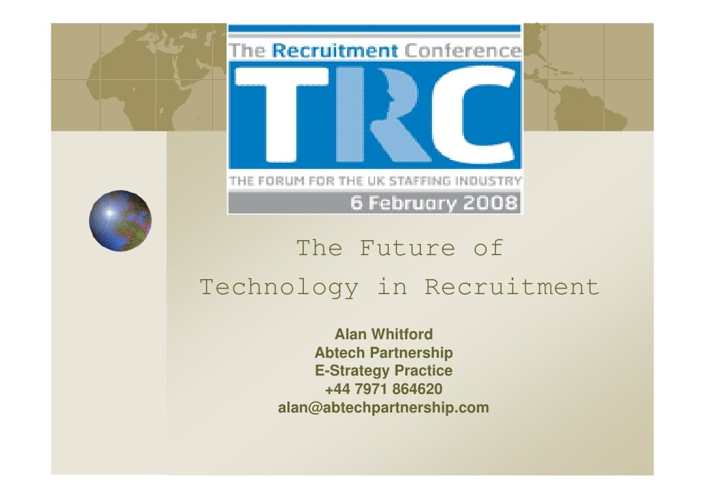 The Future of Technology in Recruitment           Alan Whitford         Abtech Partnership         E-Strategy Practice    ...
