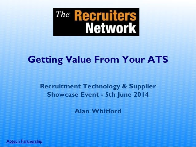 Abtech Partnership Getting Value From Your ATS Recruitment Technology & Supplier Showcase Event - 5th June 2014 Alan Whitf...