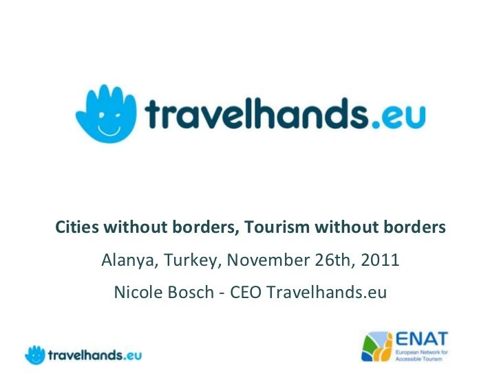 Cities without borders, Tourism without borders     Alanya, Turkey, November 26th, 2011       Nicole Bosch - CEO Travelhan...