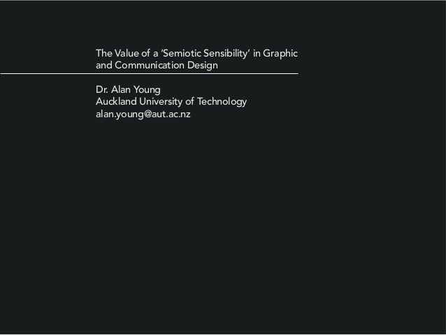 The Value of a 'Semiotic Sensibility' in Graphic and Communication Design Dr. Alan Young Auckland University of Technology...