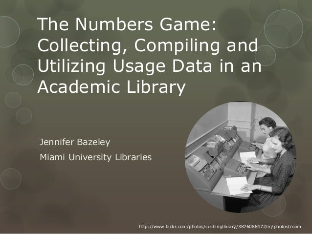 The Numbers Game:Collecting, Compiling andUtilizing Usage Data in anAcademic LibraryJennifer BazeleyMiami University Libra...